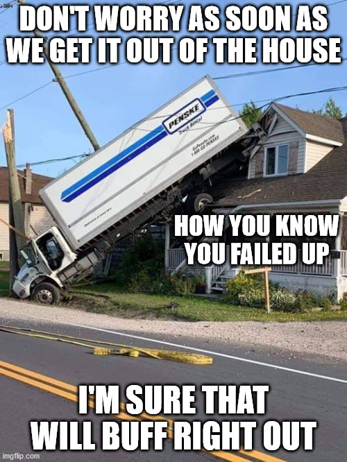 Confirmation You Have Epically Failed Up Big Time |  DON'T WORRY AS SOON AS WE GET IT OUT OF THE HOUSE; HOW YOU KNOW YOU FAILED UP; I'M SURE THAT WILL BUFF RIGHT OUT | image tagged in epic fail up,i've failed up,i've failed up big time,certified swift driver,task failed successfully | made w/ Imgflip meme maker