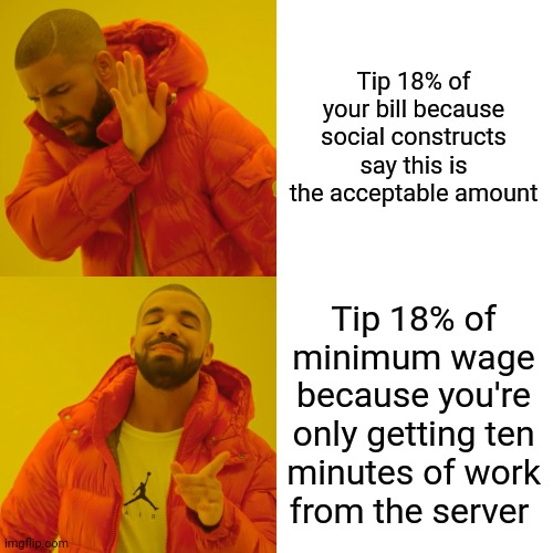 Tip 18% of Minimum Wage |  Tip 18% of your bill because social constructs say this is the acceptable amount; Tip 18% of minimum wage because you're only getting ten minutes of work from the server | image tagged in memes,waiter,tips,chef,greed | made w/ Imgflip meme maker