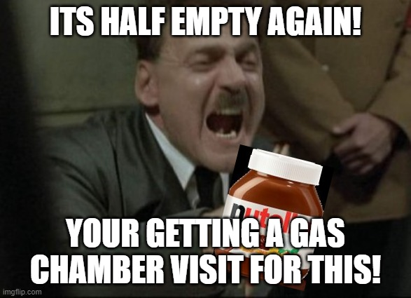ITS HALF EMPTY AGAIN! YOUR GETTING A GAS CHAMBER VISIT FOR THIS! | image tagged in hitler downfall | made w/ Imgflip meme maker