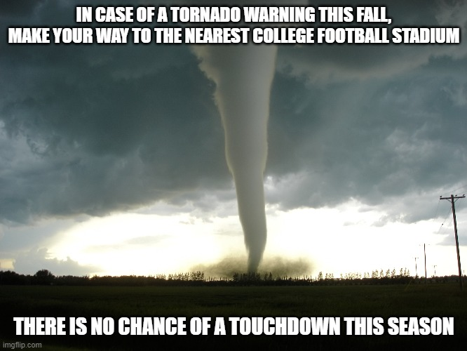 Touchdown |  IN CASE OF A TORNADO WARNING THIS FALL, MAKE YOUR WAY TO THE NEAREST COLLEGE FOOTBALL STADIUM; THERE IS NO CHANCE OF A TOUCHDOWN THIS SEASON | image tagged in tornado | made w/ Imgflip meme maker