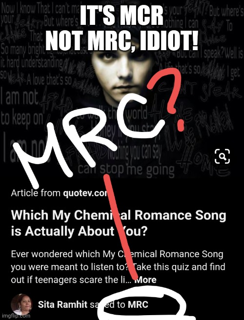 What!? |  IT'S MCR NOT MRC, IDIOT! | image tagged in mcr,my chemical romance,gerard way,you had one job | made w/ Imgflip meme maker