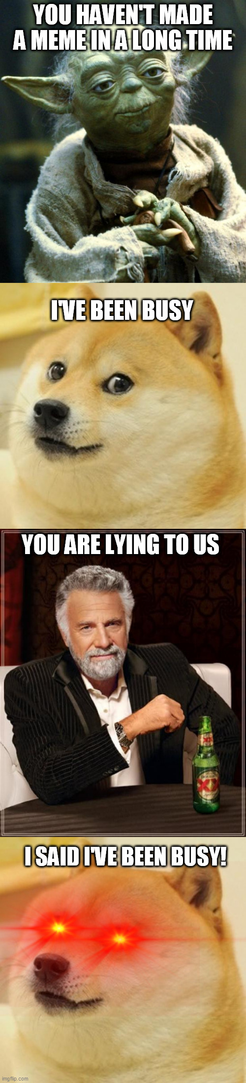 people who switched to tictok |  YOU HAVEN'T MADE A MEME IN A LONG TIME; I'VE BEEN BUSY; YOU ARE LYING TO US; I SAID I'VE BEEN BUSY! | image tagged in memes,the most interesting man in the world,doge,star wars yoda | made w/ Imgflip meme maker