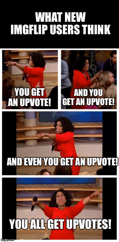 Oprah You Get A Car Everybody Gets A Car |  WHAT NEW IMGFLIP USERS THINK; YOU GET AN UPVOTE! AND YOU GET AN UPVOTE! AND EVEN YOU GET AN UPVOTE! YOU ALL GET UPVOTES! | image tagged in memes,oprah you get a car everybody gets a car | made w/ Imgflip meme maker