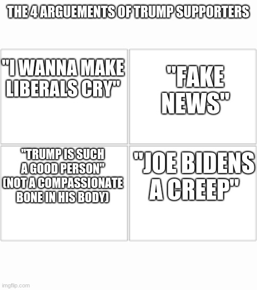 "think of a good arguement, these are getting old |  THE 4 ARGUEMENTS OF TRUMP SUPPORTERS; ""I WANNA MAKE LIBERALS CRY""; ""FAKE NEWS""; ""TRUMP IS SUCH A GOOD PERSON"" (NOT A COMPASSIONATE BONE IN HIS BODY); ""JOE BIDENS A CREEP"" 