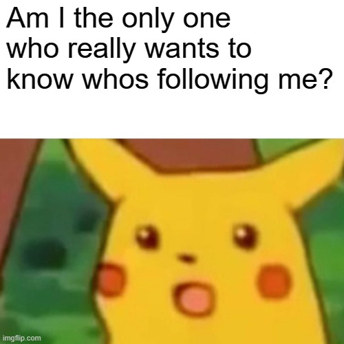 Surprised Pikachu |  Am I the only one who really wants to know whos following me? | image tagged in memes,surprised pikachu | made w/ Imgflip meme maker