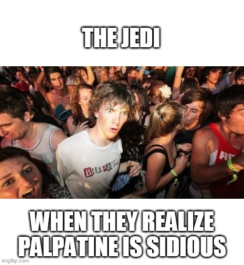 Sudden Clarity Clarence |  THE JEDI; WHEN THEY REALIZE PALPATINE IS SIDIOUS | image tagged in memes,sudden clarity clarence | made w/ Imgflip meme maker