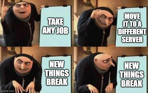 Migrating Job in IT |  TAKE ANY JOB; MOVE IT TO A DIFFERENT SERVER; NEW THINGS BREAK; NEW THINGS BREAK | image tagged in gru's plan,development,engineering,tech support | made w/ Imgflip meme maker