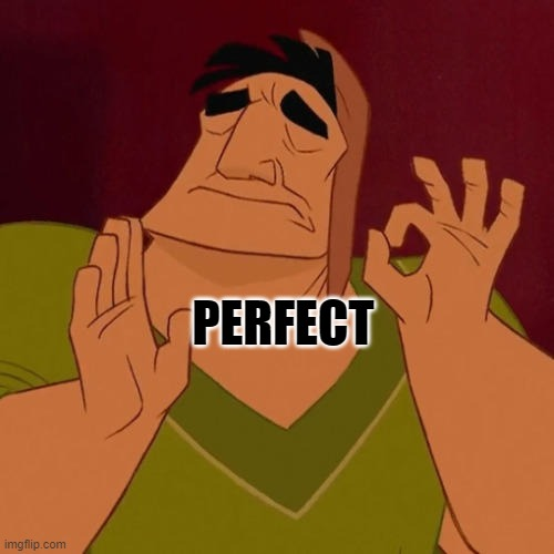 PERFECT | image tagged in when x just right | made w/ Imgflip meme maker