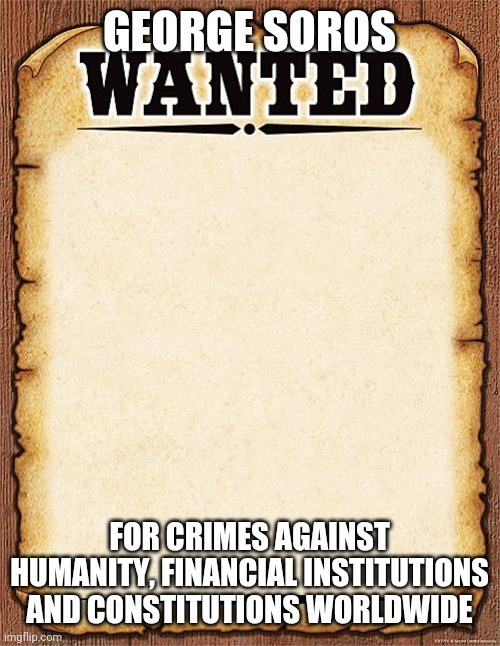 George Soros |  GEORGE SOROS; FOR CRIMES AGAINST HUMANITY, FINANCIAL INSTITUTIONS AND CONSTITUTIONS WORLDWIDE | image tagged in wanted poster | made w/ Imgflip meme maker