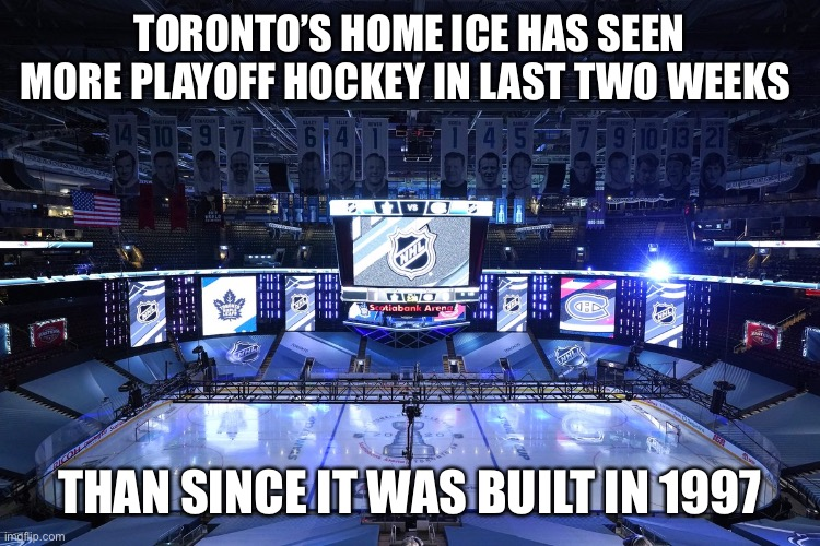 Toronto Maple Laughs |  TORONTO'S HOME ICE HAS SEEN MORE PLAYOFF HOCKEY IN LAST TWO WEEKS; THAN SINCE IT WAS BUILT IN 1997 | image tagged in toronto maple leafs,meanwhile in canada,oh canada,toronto,hockey,nhl | made w/ Imgflip meme maker