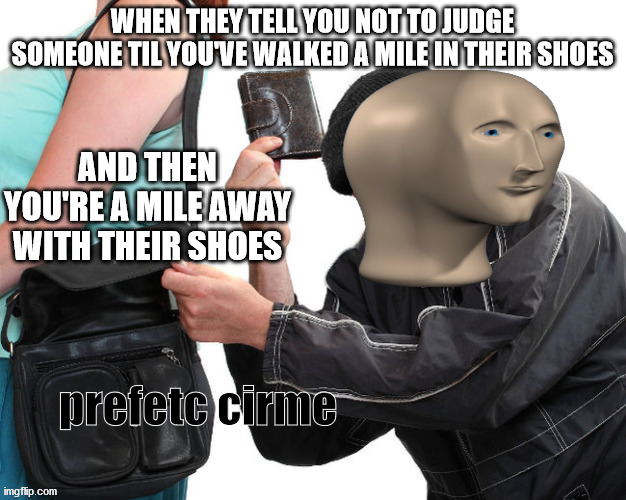 It's The Perfect Crime |  WHEN THEY TELL YOU NOT TO JUDGE SOMEONE TIL YOU'VE WALKED A MILE IN THEIR SHOES; AND THEN YOU'RE A MILE AWAY WITH THEIR SHOES | image tagged in meme man perfect crime,meme man,new template | made w/ Imgflip meme maker