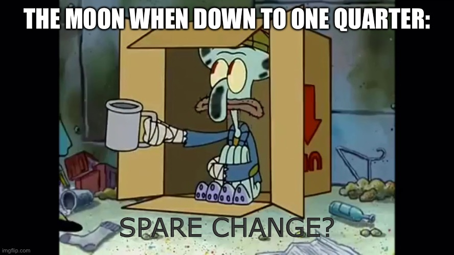 Anyone get this joke? |  THE MOON WHEN DOWN TO ONE QUARTER:; SPARE CHANGE? | image tagged in poor squidward,memes,moon,puns,funny,you're actually reading the tags | made w/ Imgflip meme maker
