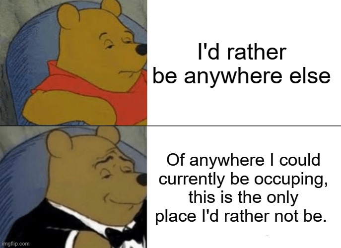 Tuxedo Winnie The Pooh |  I'd rather be anywhere else; Of anywhere I could currently be occuping, this is the only place I'd rather not be. | image tagged in memes,tuxedo winnie the pooh | made w/ Imgflip meme maker