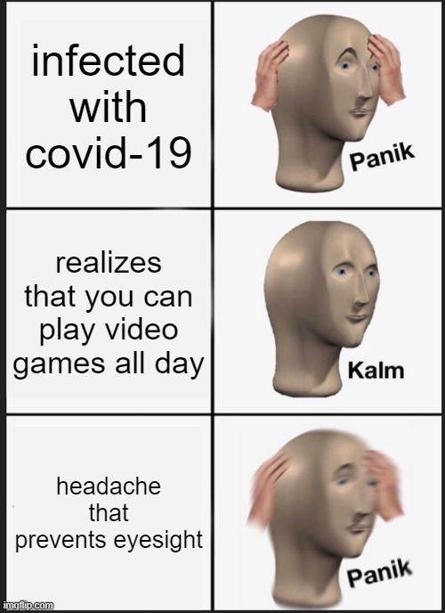 Panik Kalm Panik |  infected with covid-19; realizes that you can play video games all day; headache that prevents eyesight | image tagged in memes,panik kalm panik | made w/ Imgflip meme maker
