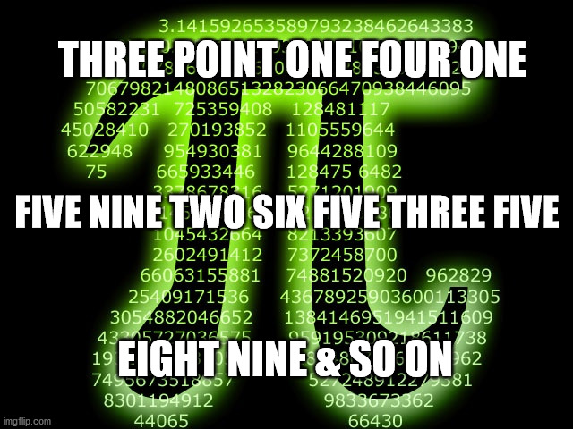 Haiku for Pi |  THREE POINT ONE FOUR ONE; FIVE NINE TWO SIX FIVE THREE FIVE; EIGHT NINE & SO ON | image tagged in pi,haiku,314 | made w/ Imgflip meme maker