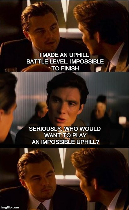 Inception Meme | I MADE AN UPHILL BATTLE LEVEL, IMPOSSIBLE TO FINISH SERIOUSLY, WHO WOULD WANT TO PLAY AN IMPOSSIBLE UPHILL? | image tagged in memes,inception | made w/ Imgflip meme maker