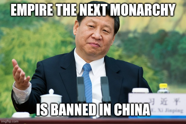 CHINA BANS ETNM |  EMPIRE THE NEXT MONARCHY; IS BANNED IN CHINA | image tagged in xi jinping,empire the next monarchy | made w/ Imgflip meme maker