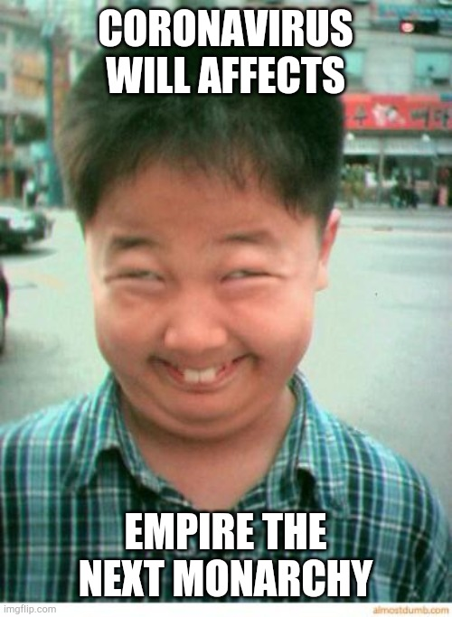 Coronavirus Curse You! |  CORONAVIRUS WILL AFFECTS; EMPIRE THE NEXT MONARCHY | image tagged in funny asian face,empire the next monarchy | made w/ Imgflip meme maker