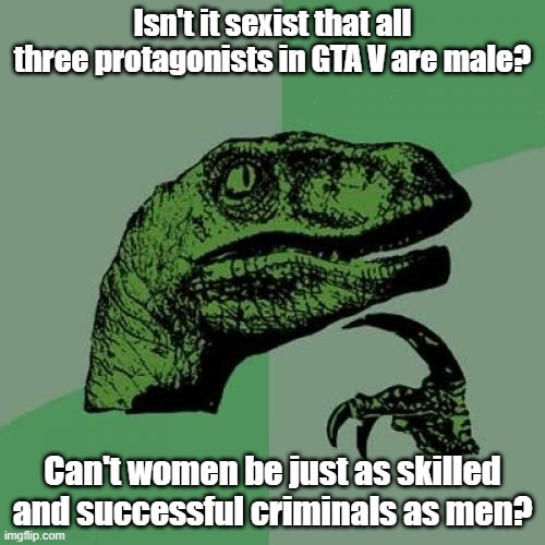 We demand equality for all! |  Isn't it sexist that all three protagonists in GTA V are male? Can't women be just as skilled and successful criminals as men? | image tagged in memes,philosoraptor,gta,gta 5,sexism | made w/ Imgflip meme maker