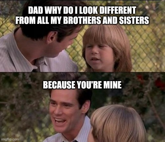 That's Just Something X Say Meme |  DAD WHY DO I LOOK DIFFERENT FROM ALL MY BROTHERS AND SISTERS; BECAUSE YOU'RE MINE | image tagged in memes,that's just something x say | made w/ Imgflip meme maker