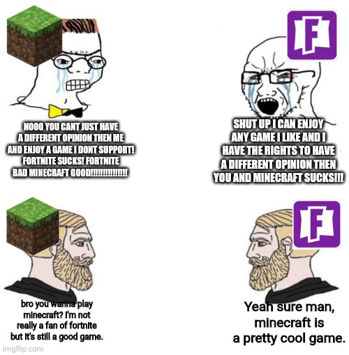 NOOO YOU CANT JUST HAVE A DIFFERENT OPINION THEN ME AND ENJOY A GAME I DONT SUPPORT! FORTNITE SUCKS! FORTNITE BAD MINECRAFT GOOD!!!!!!!!!!!!!!! SHUT UP I CAN ENJOY ANY GAME I LIKE AND I HAVE THE RIGHTS TO HAVE A DIFFERENT OPINION THEN YOU AND MINECRAFT SUCKS!!! bro you wanna play minecraft? I'm not really a fan of fortnite but it's still a good game. Yeah sure man, minecraft is a pretty cool game. | image tagged in minecraft,fortnite,chad,rage,nerd,gaming | made w/ Imgflip meme maker