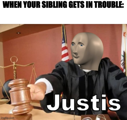 All sibiling rivalrys be like... |  WHEN YOUR SIBLING GETS IN TROUBLE: | image tagged in meme man justis,memes,sibling rivalry,meme man | made w/ Imgflip meme maker