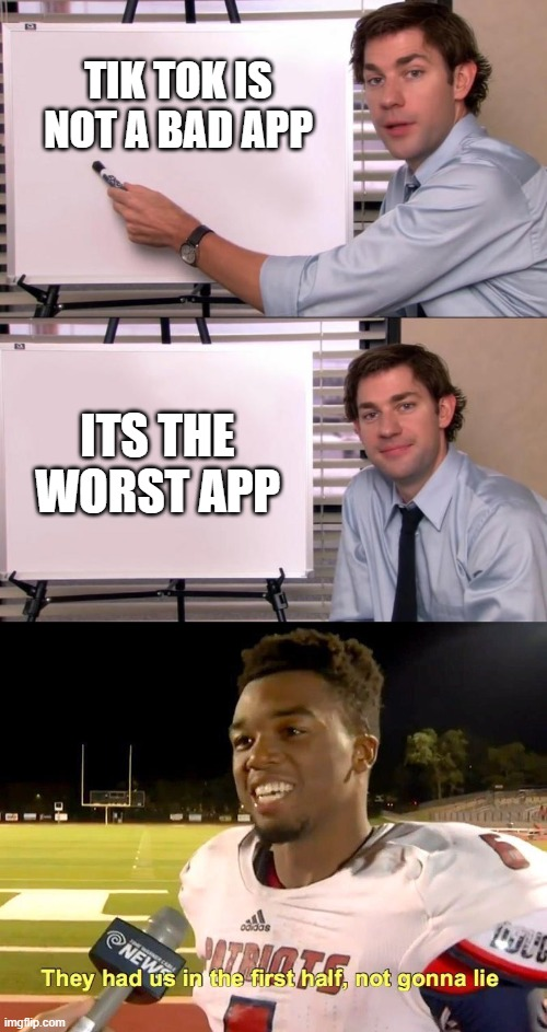 thats the one |  TIK TOK IS NOT A BAD APP; ITS THE WORST APP | image tagged in they had us in the first half,jim halpert explains | made w/ Imgflip meme maker