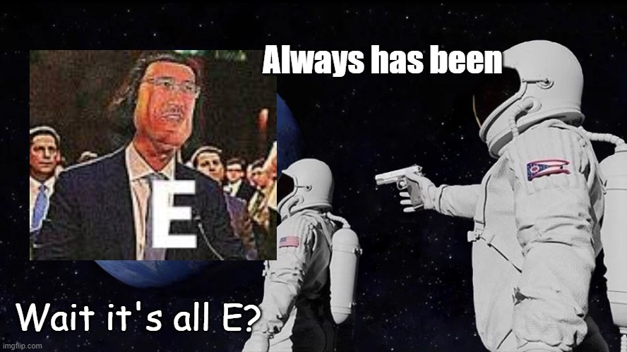 E |  Always has been; Wait it's all E? | image tagged in always has been,e | made w/ Imgflip meme maker