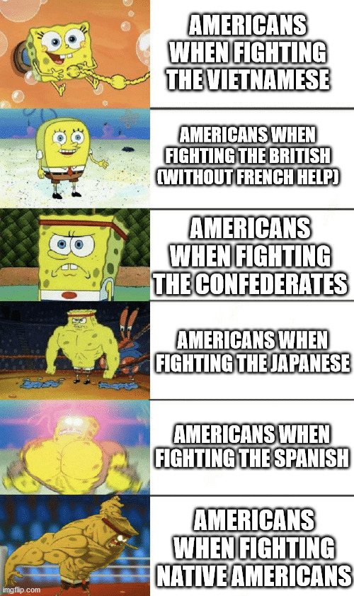 How the hard the Yanks like to Spank |  AMERICANS WHEN FIGHTING THE VIETNAMESE; AMERICANS WHEN FIGHTING THE BRITISH (WITHOUT FRENCH HELP); AMERICANS WHEN FIGHTING THE CONFEDERATES; AMERICANS WHEN FIGHTING THE JAPANESE; AMERICANS WHEN FIGHTING THE SPANISH; AMERICANS WHEN FIGHTING NATIVE AMERICANS | image tagged in spongebob strong,history,american war | made w/ Imgflip meme maker