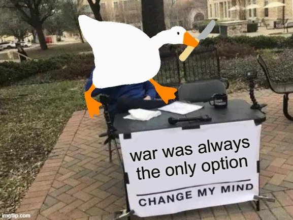 war was always the only option | image tagged in change my mind,memes,untitled goose peace was never an option | made w/ Imgflip meme maker