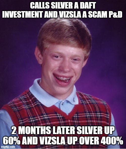 Dumb Investment Advice |  CALLS SILVER A DAFT INVESTMENT AND VIZSLA A SCAM P&D; 2 MONTHS LATER SILVER UP 60% AND VIZSLA UP OVER 400% | image tagged in memes,bad luck brian,silver,investing,dumb | made w/ Imgflip meme maker