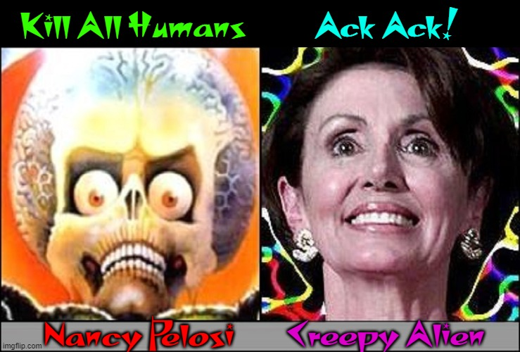 No One Would Believe Me; Now It May Be Too Late! |  Ack Ack! Kill All Humans; Nancy Pelosi; Creepy Alien | image tagged in vince vance,mars attacks,nancy pelosi,memes,creepy,ancient aliens | made w/ Imgflip meme maker
