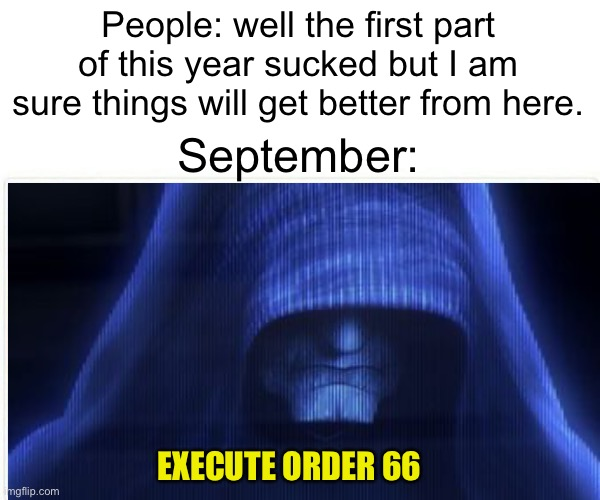 What's next for this dumpster fire |  People: well the first part of this year sucked but I am sure things will get better from here. September:; EXECUTE ORDER 66 | image tagged in order 66,emperor palpatine,2020,september | made w/ Imgflip meme maker