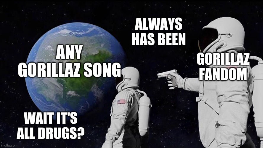 Wait it's all drugs? |  ALWAYS HAS BEEN; ANY GORILLAZ SONG; GORILLAZ FANDOM; WAIT IT'S ALL DRUGS? | image tagged in always has been | made w/ Imgflip meme maker