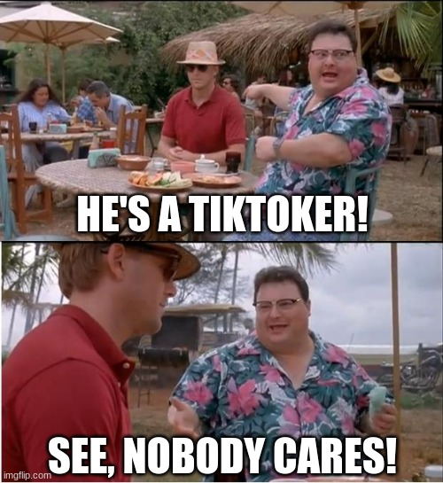 See Nobody Cares |  HE'S A TIKTOKER! SEE, NOBODY CARES! | image tagged in memes,see nobody cares | made w/ Imgflip meme maker