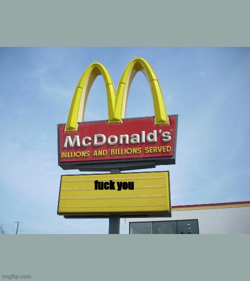 McDonald's is not nice today | fuck you | image tagged in mcdonald's sign | made w/ Imgflip meme maker