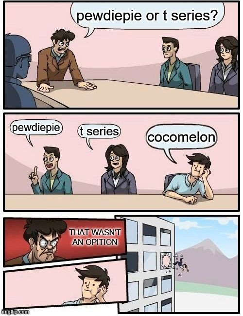 Boardroom Meeting Suggestion |  pewdiepie or t series? pewdiepie; t series; cocomelon; THAT WASN'T AN OPITION | image tagged in memes,boardroom meeting suggestion,pewdiepie,t series,cocomelon,youtubers | made w/ Imgflip meme maker