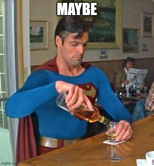 MAYBE | image tagged in drunk superman | made w/ Imgflip meme maker