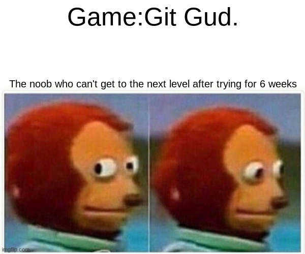 Poor Nub |  Game:Git Gud. The noob who can't get to the next level after trying for 6 weeks | image tagged in memes,monkey puppet | made w/ Imgflip meme maker