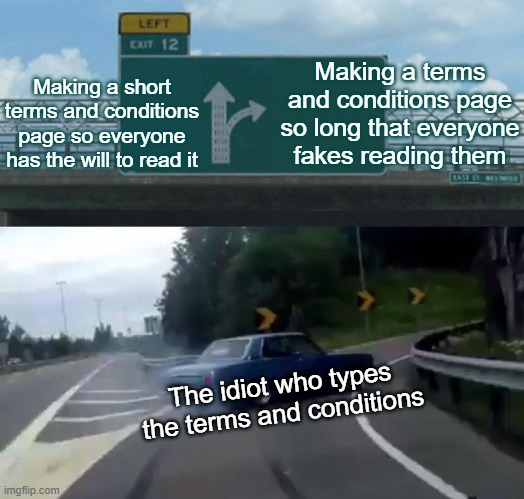 Left Exit 12 Off Ramp Meme |  Making a short terms and conditions page so everyone has the will to read it; Making a terms and conditions page so long that everyone fakes reading them; The idiot who types the terms and conditions | image tagged in memes,left exit 12 off ramp | made w/ Imgflip meme maker