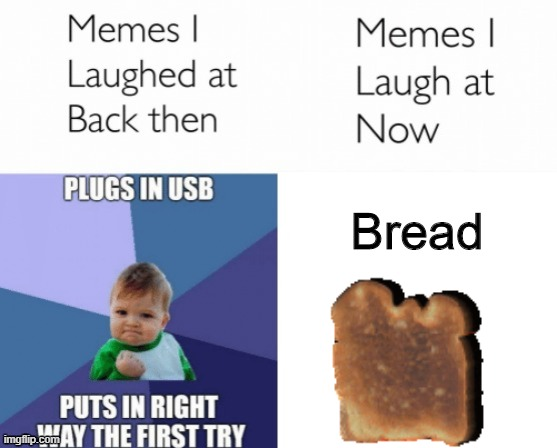 B R E A D |  Bread | image tagged in memes i laughed at then vs memes i laugh at now | made w/ Imgflip meme maker