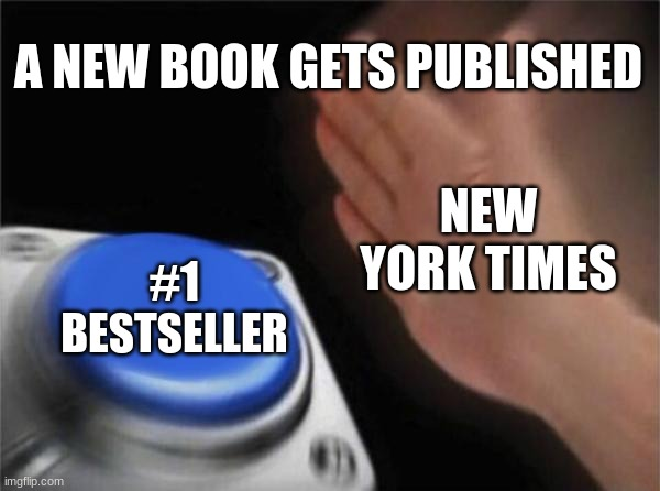 Blank Nut Button Meme |  A NEW BOOK GETS PUBLISHED; NEW YORK TIMES; #1 BESTSELLER | image tagged in memes,blank nut button | made w/ Imgflip meme maker