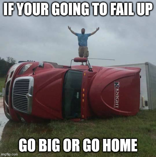 Best In Crash |  IF YOUR GOING TO FAIL UP; GO BIG OR GO HOME | image tagged in failing up,task failed successfully,epic fail,fail army,failure,diy fails | made w/ Imgflip meme maker