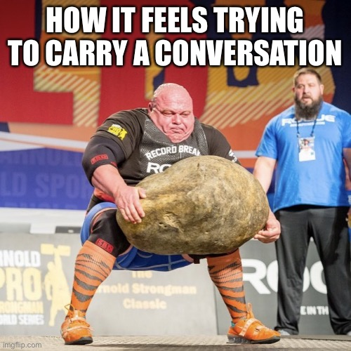 HOW IT FEELS TRYING TO CARRY A CONVERSATION | image tagged in strong man lifting meme | made w/ Imgflip meme maker