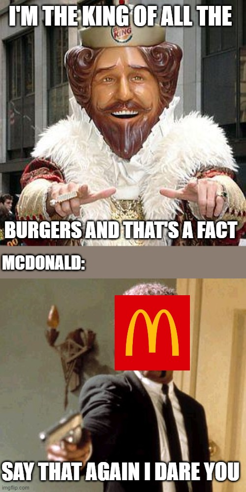 OH really |  I'M THE KING OF ALL THE; BURGERS AND THAT'S A FACT; MCDONALD:; SAY THAT AGAIN I DARE YOU | image tagged in funny,burger king,fight,funny memes | made w/ Imgflip meme maker
