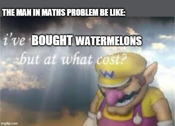THE MAN IN MATHS PROBLEM BE LIKE:; BOUGHT; WATERMELONS | image tagged in i've won but at what cost | made w/ Imgflip meme maker