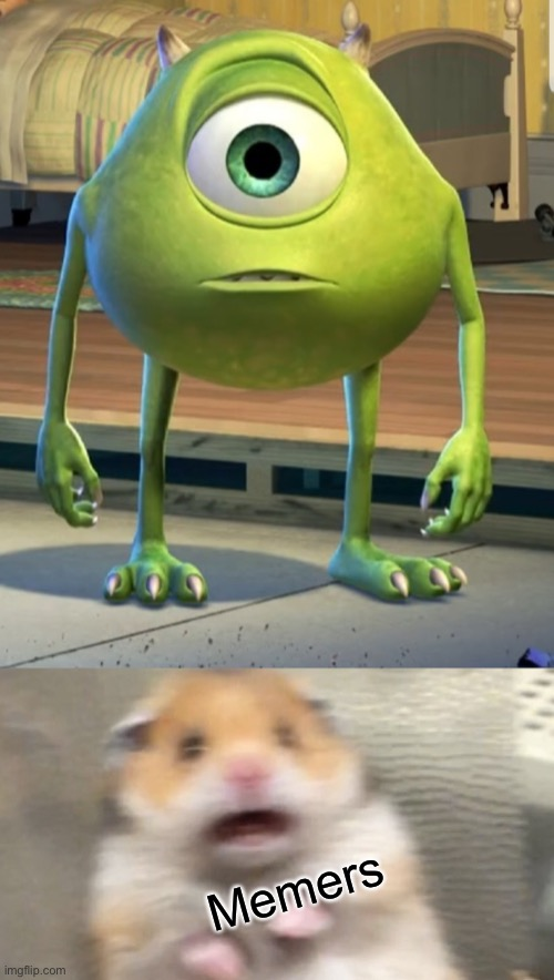 It looks so weird |  Memers | image tagged in mike wazowski,memes,scared hamster | made w/ Imgflip meme maker