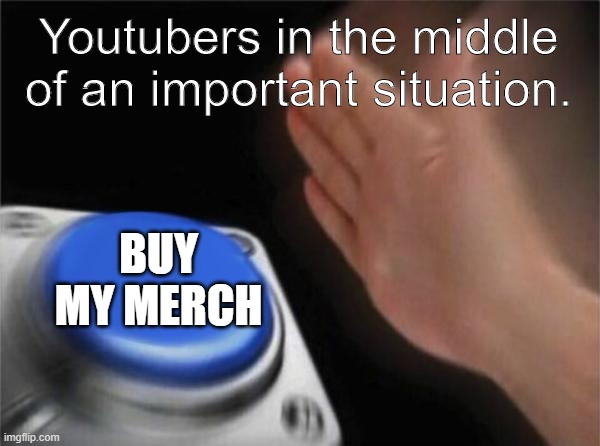Youtubers |  Youtubers in the middle of an important situation. BUY MY MERCH | image tagged in memes,blank nut button,button,youtuber,youtube | made w/ Imgflip meme maker