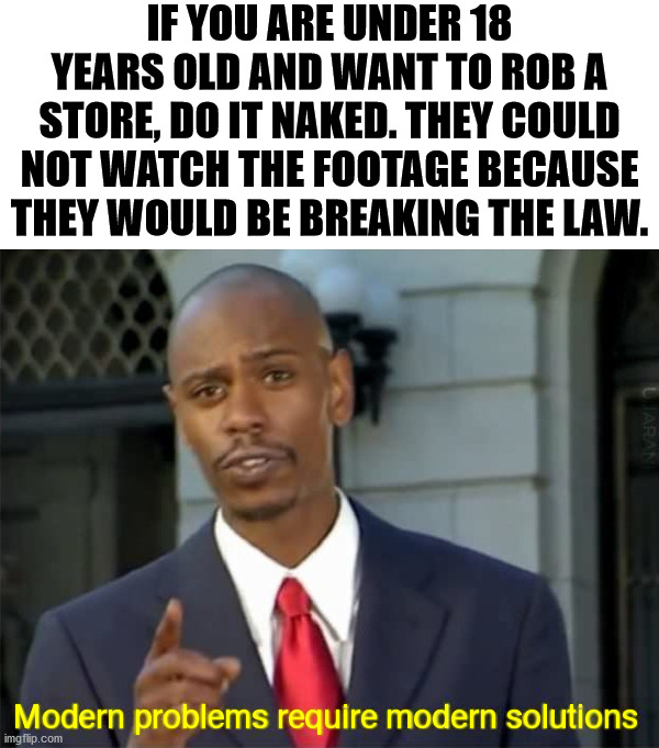 You need to find other ways to skirt the system. |  IF YOU ARE UNDER 18 YEARS OLD AND WANT TO ROB A STORE, DO IT NAKED. THEY COULD NOT WATCH THE FOOTAGE BECAUSE THEY WOULD BE BREAKING THE LAW. | image tagged in modern problems require modern solutions,stealing,law and order | made w/ Imgflip meme maker