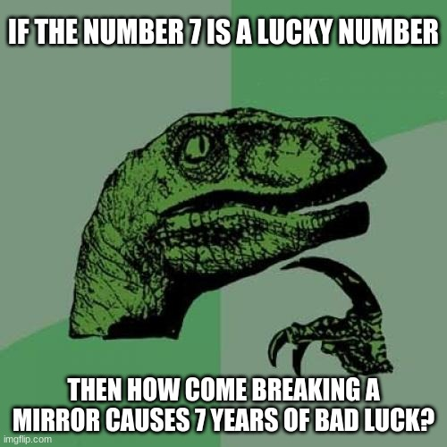 I know it's Thursday the 13th, not Friday the 13th. |  IF THE NUMBER 7 IS A LUCKY NUMBER; THEN HOW COME BREAKING A MIRROR CAUSES 7 YEARS OF BAD LUCK? | image tagged in memes,philosoraptor,seven,luck,superstition,irony | made w/ Imgflip meme maker